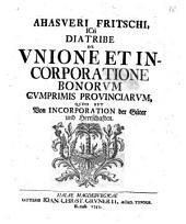Ahasveri Fritschi ... Diatribe de unione et incorporatione bonorum, cumprimis provinciarum, quod est von Incorporation der Güter und Herrschaften