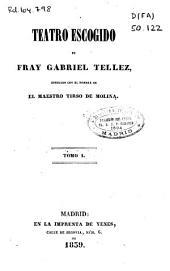Teatro escogido de Fray Gabriel Tellez, conocido con el nombre de El Maestro Tirso de Molina: Volumen 1