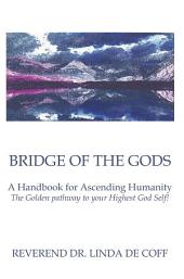 Bridge of the Gods: A Handbook for Ascending Humanity ~ The Golden pathway to your Highest God Self!