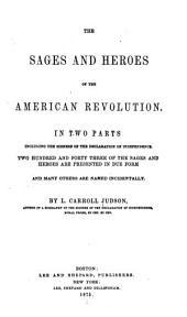 The Sages and Heroes of the American Revolution: In Two Parts, Including the Signers of the Declaration of Independence ; Two Hundred and Forty Three of the Sages and Heroes are Presented in Due Form and Many Others are Named Incidentally
