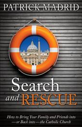 Search and Rescue: How to Bring Your Family and Friends Into--or Back Into--the Catholic Church