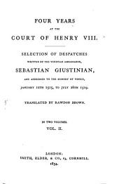 Four Years at the Court of Henry VIII: Selection of Despatches Written by the Venetian Ambassador, Sebastian Giustinian, and Addressed to the Signory of Venice, Jan. 12. 1515 to July 26. 1519. Translated by Rawdon Brown, Volume 2