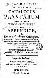 Jo. Jac. Dillenii,... Catalogus plantarum sponte circa Gissam nascentium, cum appendice qua plantae post editum catalogum circa et extra Gissam observatae recensentur...