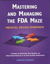 Mastering and Managing the FDA Maze: Medical Device Overview : a Training and Management Desk Reference for Manufacturers Regulated by the Food and Drug Administration