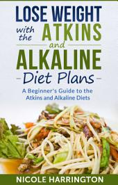 Lose Weight with the Atkins and Alkaline Diet Plans: A Beginner's Guide to the Atkins and Alkaline Diets