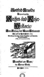 """""""Gottfrid Arnolds"""" Unparteyische Kirchen- und Ketzer-Historie, Vom Anfang des Neuen Testaments Biß auff das Jahr Christi 1688: 1/2"""