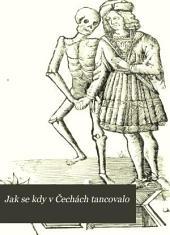 Jak se kdy v Čechách tancovalo: dějiny tance v Čechách, na Moravě, ve Slezsku a na Slovensku, z věků nejstarších až do nové doby se zvláštním zřetelem k dějinám tance vůbek. Se 136 vyobrazeními