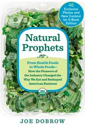 Natural Prophets: From Health Foods to Whole Foods--How the Pioneers of the Industry Changed the Way We Eat and Reshaped American Business
