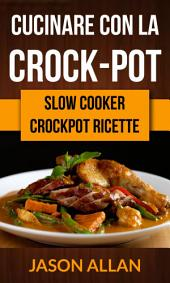 Cucinare con la crock-pot (Slow Cooker: ricettario crock-pot)