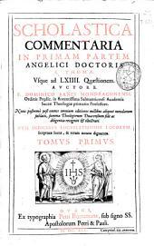 Scholastica commentaria in priman partem ... S. Thomae: vsque ad LXIIII quaestionem