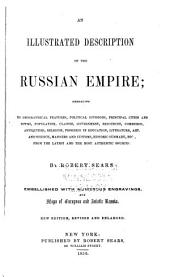 An Illustrated Description of the Russian Empire: Embracing Its Geographical Features, Political Divisions, Principal Cities and Towns ...