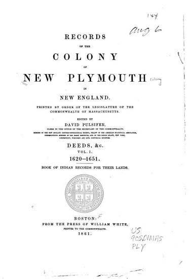Records of the Colony of New Plymouth  in New England  Deeds   c   1620 1651  Book of Indian records for their lands PDF