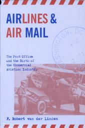 Airlines and Air Mail: The Post Office and the Birth of the Commercial Aviation Industry