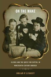 On the Make: Clerks and the Quest for Capital in Nineteenth-Century America