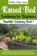 Raised Bed Gardening for Beginners  A Beginners Guide to Create a Thriving Organic Vegetable Garden with Less Space PDF