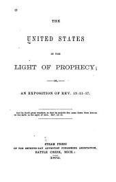 The United States in the Light of Prophecy: Or, An Exposition of Rev. 13:11-17