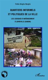 Quartiers informels et politiques de la ville: Les logiques d'aménagement à Libreville (Gabon)
