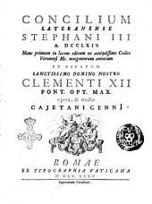 Concilium Lateranense Stephani 3. a. 769 nunc primum in lucem editum ex antiquissimo codice Veronensi ms. nongentorum annorum et dicatum sanctissimo domino nostro Clementi 12. pont. opt. max. opera, & studio Cajetani Cenni