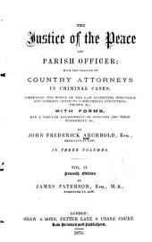 The Justice of the Peace and Parish Officer: With the Practice of Country Attorneys in Criminal Cases, Comprising the Whole of the Law Respecting Indictable and Summary Offences, Commitments, Convictions, Orders, &c., with Forms, and a Tabular Arrangement of Offences and Their Punishment, &c. ...