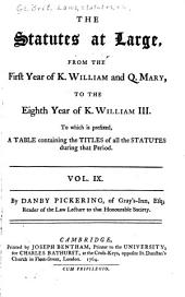 The Statutes at Large from the Magna Charta, to the End of the Eleventh Parliament of Great Britain, Anno 1761 [continued to 1806]. By Danby Pickering: Volume 9