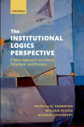 The Institutional Logics Perspective: A New Approach to Culture, Structure, and Process