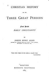 Christian History in Its Three Great Periods: Early Christianity. First period