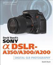 David Busch's Sony Alpha DSLR-A350/A300/A200 Guide to Digital SLR Photography