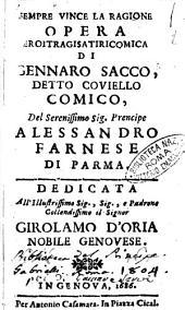 Sempre vince la ragione opera eroitragisatiricomica di Gennaro Sacco, detto Couiello, comico, del ... prencipe Alessandro Farnese di Parma. Dedicata ... all'illustrissimo sig. ... Girolamo D'Oria nobile genouese