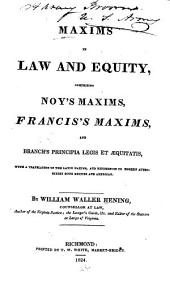 Maxims in Law and Equity: Comprising Noy's Maxims, Francis's Maxims, and Branch's Principia Legis Et Æquitatis, with a Translation of the Latin Maxims and References to Modern Authorities Both British and American, Volumes 1-3