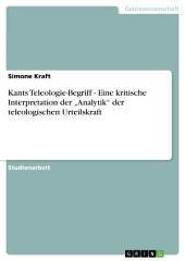 """Kants Teleologie-Begriff - Eine kritische Interpretation der """"Analytik"""" der teleologischen Urteilskraft"""