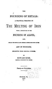 The Founding of Metals: A Practical Treatise on the Melting of Iron, with a Description of the Founding of Alloys : Also, of All the Metals and Mineral Substances Used in the Art of Founding