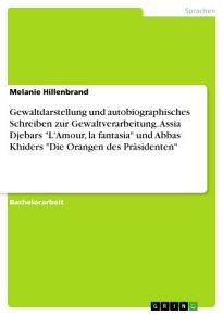 Gewaltdarstellung und autobiographisches Schreiben zur Gewaltverarbeitung  Assia Djebars  L Amour  la fantasia  und Abbas Khiders  Die Orangen des Pr  sidenten  PDF