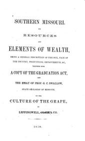 Southern Missouri: its resources and elements of wealth : being a general description of the soil, face of the country, productions, improvements, &c., together with a copy of the Graduation Act, and the essay of Prof. G.C. Swallow, state geologist of Missouri, on the culture of the grape