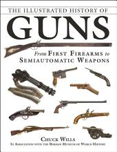 The Illustrated History of Guns: From First Firearms to Semiautomatic Weapons