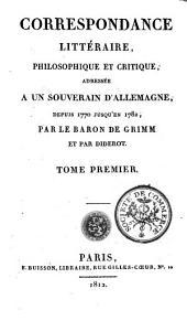 Correspondance littéraire, philosophique et critique: adressée a un souverain d'Allemagne, depuis 1770 jusqu'en 1782, Volume1