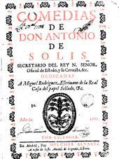 Comedias de Antonio de Solis: dedicadas a Miguel Rodríguez. Escrivano de la Real Casa del papel sellado. O. C.