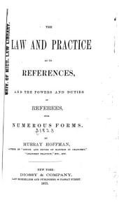 The Law and Practice as to References, and the Powers and Duties of Referees, with Numerous Forms