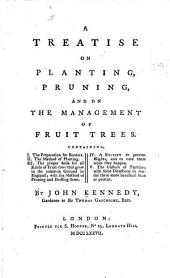 A Treatise on Planting, Pruning, and on the Management of Fruit Trees, Containing the Preparation for Borders, the Method of Planting, the Proper Soils for All Kinds of Fruit-trees that Grow in the Common Ground in England, Etc
