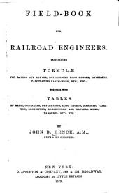 Field-book for Railroad Engineers: Containing Formulae for Laying Out Curves, Determining Frog Angles, Levelling, Calculating Earth-work, Etc., Etc., Together with Tables of Radii, Ordinates, Deflections, Long Chords, Magnetic Variations, Logarithms, Logarithmic and Natural Sines, Tangents, Etc., Etc