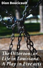 The Octoroon; or, Life in Louisiana. A Play in Five acts