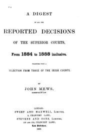 A Digest of All the Reported Decisions of the Superior Courts, from 1884 to 1888 Inclusive: Together with a Selection from Those of the Irish Courts