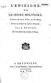 L' Enseigne ou le Jeune militaire. Comédie [par Schroeder] en trois actes et en prose librement traduite de la pièce allemande par L. Bursay,...