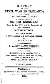 History of the Civil War in Ireland, Containing an Impartial Account of the Proceedings of the Irish Revolutionists, from the Year 1782 Until the Suppression of the Intended Revolution: To which is Prefixed a Geographical and Historical Account of Ireland, Volume 1
