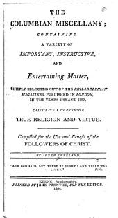 The Columbian miscellany: containing a variety of important, instructive, and entertaining matter, chiefly selected out of the Philadelphian magazines, published in London, in the years 1788 and 1789, calculated to promote true religion and virtue