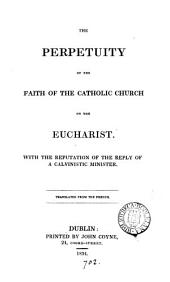 The perpetuity of the faith of the Catholic Church on the eucharist [by P. Nicole]. With the refutation [by P. Nicole] of the reply of a calvinistic minister [an unpubl. treatise by J. Claude]. Tr. [by P.J. Carew and W. Kelly].