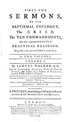 Fifty Two Sermons  on the Baptismal Covenant  the Creed  the Ten Commandments  and Other Important Subjects of Practical Religion  Being One for Each Sunday in the Year     By Samuel Walker     To which is Prefixed a Preface  Containing a Full and Authentic Account of the Author s Life and Ministry