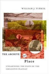 The Archive of Place: Unearthing the Pasts of the Chilcotin Plateau