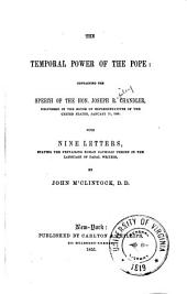 The Temporal Power of the Pope: Containing the Speech of Hon. Joseph Chandler, Delivered in the House of Representatives of the United States, January 11, 1855. With Nine Letters, Stating the Prevailing Roman Catholic Theory in the Language of Papal Writers