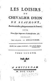 Les Loisirs Du Chevalier D'Eon De Beaumont, Ancien ministre plénipotentiaire de France; Sur Divers sujets importants d'administration, &c. Pendant Son Séjour En Angleterre: Volume2