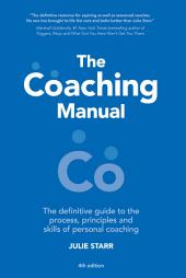 The Coaching Manual: The Definitive Guide to The Process, Principles and Skills of Personal Coaching, Edition 4